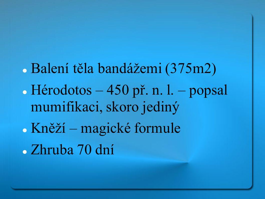Balení těla bandážemi (375m2) Hérodotos – 450 př. n. l. – popsal mumifikaci, skoro jediný Kněží – magické formule Zhruba 70 dní