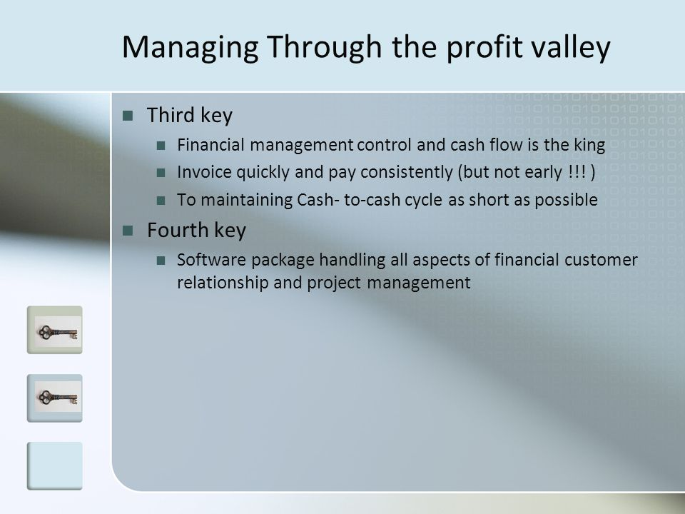 Managing Through the profit valley Third key Financial management control and cash flow is the king Invoice quickly and pay consistently (but not earl