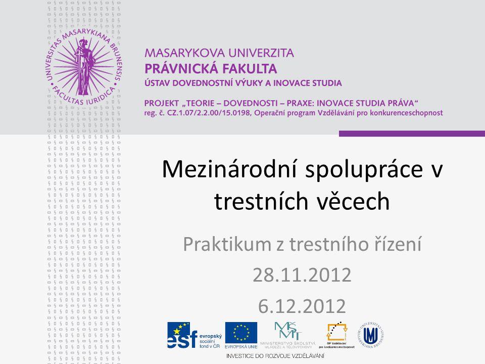 Mezinárodní spolupráce v trestních věcech Praktikum z trestního řízení 28.11.2012 6.12.2012