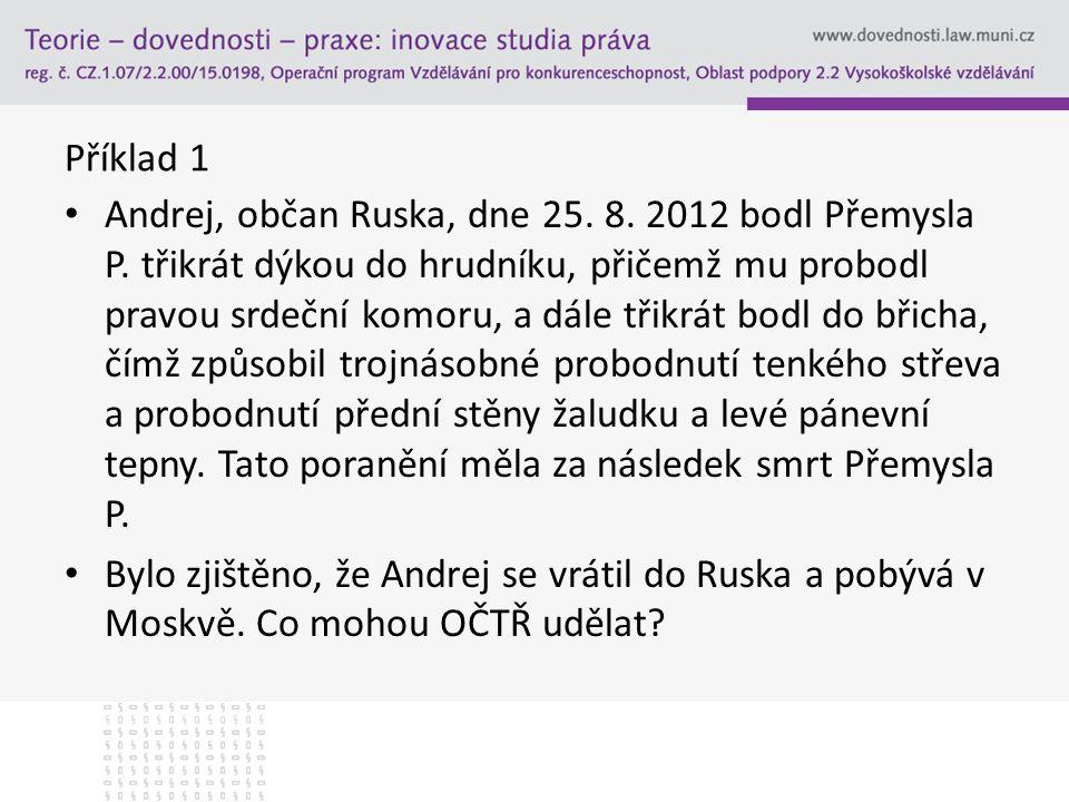 Příklad 1 Andrej, občan Ruska, dne 25. 8. 2012 bodl Přemysla P. třikrát dýkou do hrudníku, přičemž mu probodl pravou srdeční komoru, a dále třikrát bo