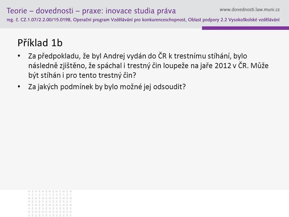 Příklad 1b Za předpokladu, že byl Andrej vydán do ČR k trestnímu stíhání, bylo následně zjištěno, že spáchal i trestný čin loupeže na jaře 2012 v ČR.