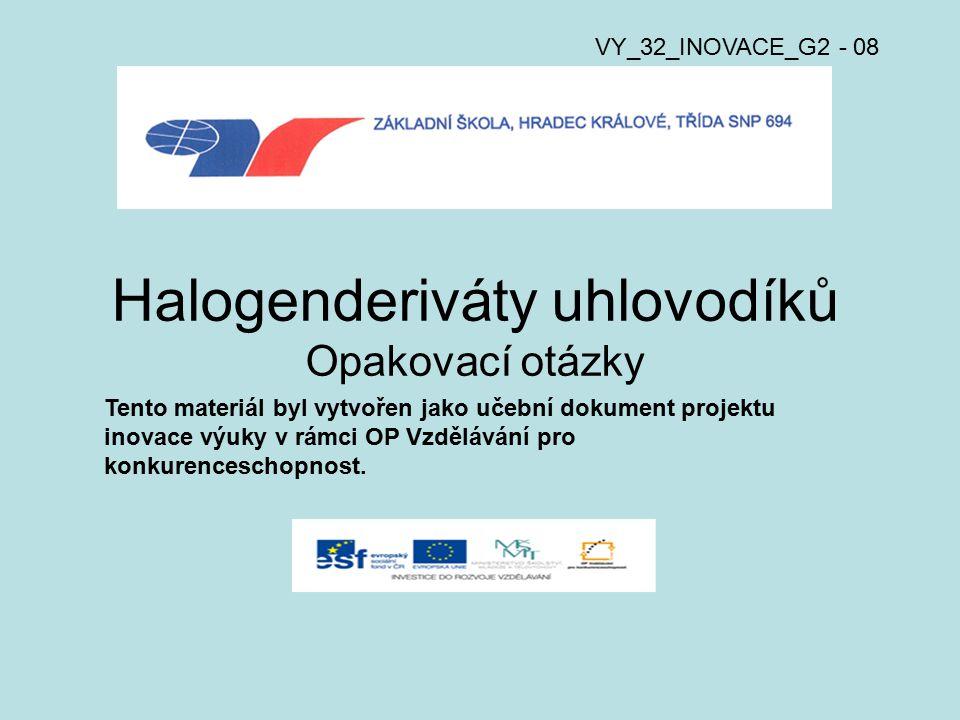 Halogenderiváty uhlovodíků Opakovací otázky VY_32_INOVACE_G2 - 08 Tento materiál byl vytvořen jako učební dokument projektu inovace výuky v rámci OP Vzdělávání pro konkurenceschopnost.