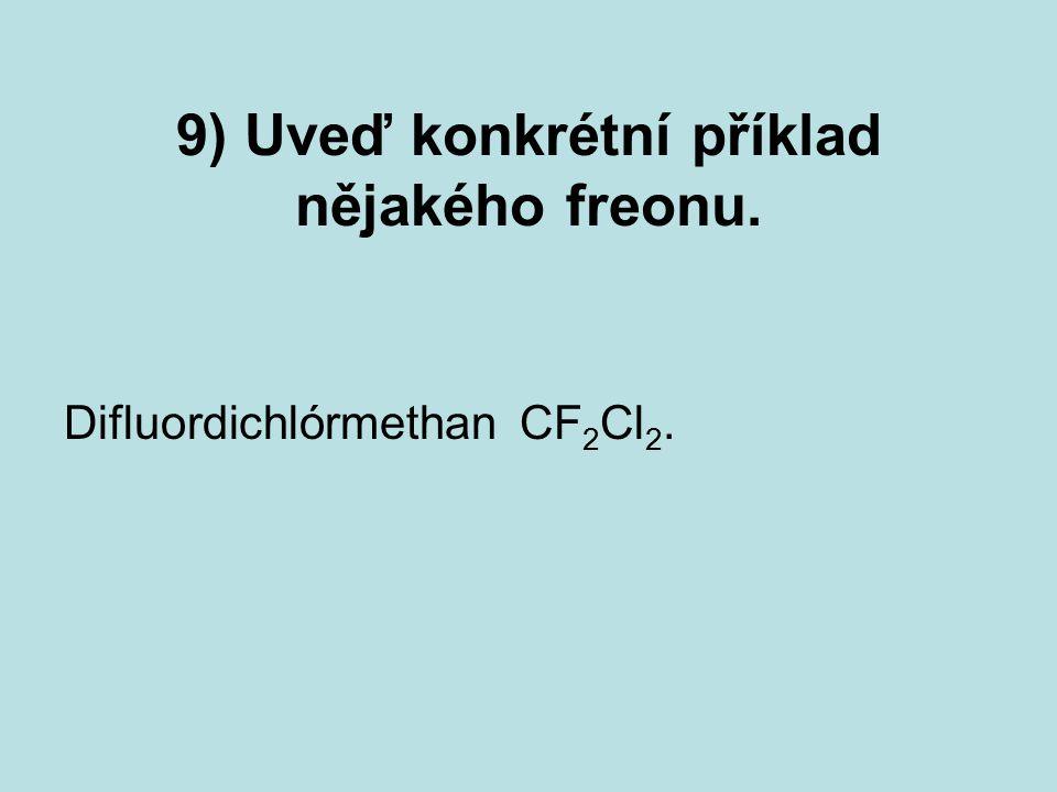 9) Uveď konkrétní příklad nějakého freonu. Difluordichlórmethan CF 2 Cl 2.