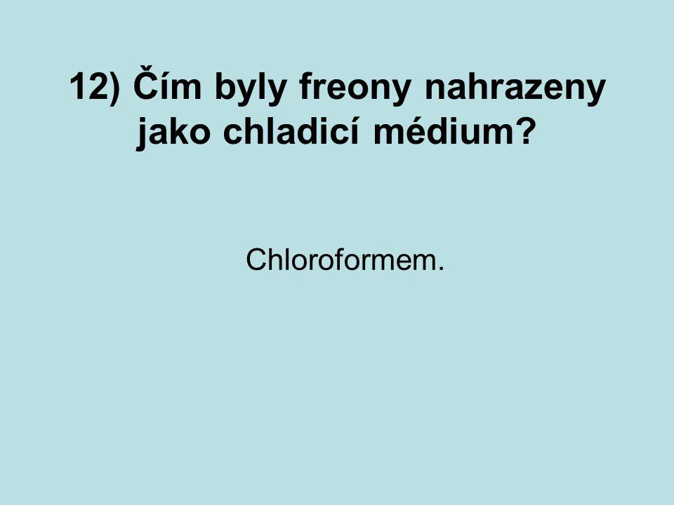 12) Čím byly freony nahrazeny jako chladicí médium? Chloroformem.