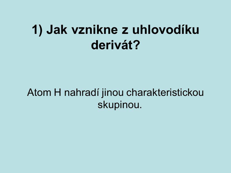 1) Jak vznikne z uhlovodíku derivát? Atom H nahradí jinou charakteristickou skupinou.