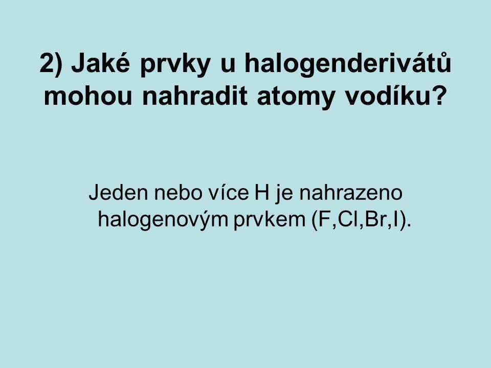 2) Jaké prvky u halogenderivátů mohou nahradit atomy vodíku? Jeden nebo více H je nahrazeno halogenovým prvkem (F,Cl,Br,I).