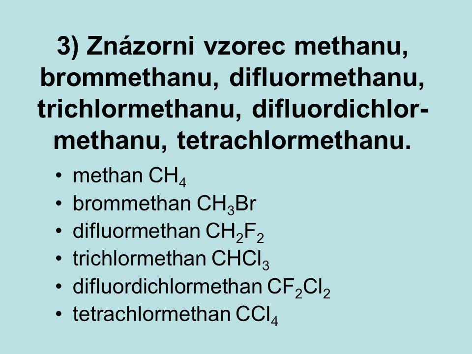 3) Znázorni vzorec methanu, brommethanu, difluormethanu, trichlormethanu, difluordichlor- methanu, tetrachlormethanu. methan CH 4 brommethanCH 3 Br di