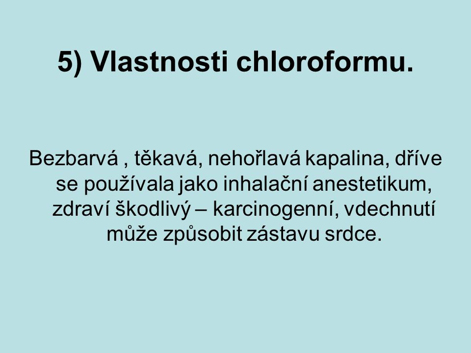5) Vlastnosti chloroformu. Bezbarvá, těkavá, nehořlavá kapalina, dříve se používala jako inhalační anestetikum, zdraví škodlivý – karcinogenní, vdechn