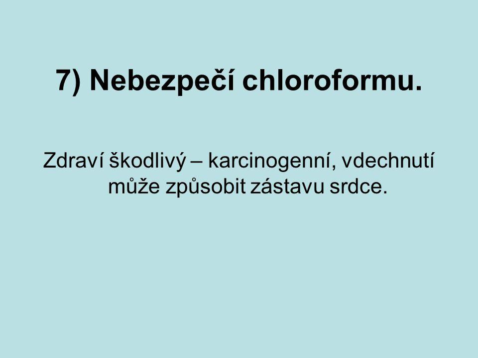 7) Nebezpečí chloroformu. Zdraví škodlivý – karcinogenní, vdechnutí může způsobit zástavu srdce.