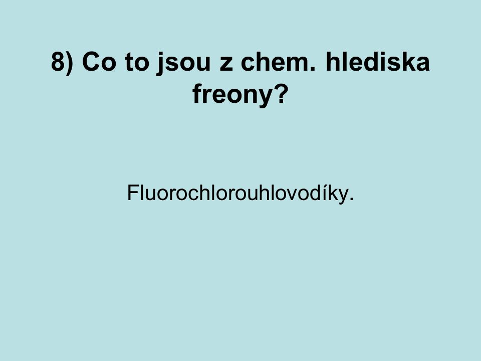 8) Co to jsou z chem. hlediska freony? Fluorochlorouhlovodíky.
