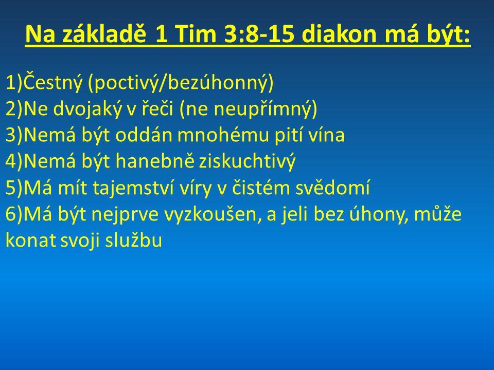 Na základě 1 Tim 3:8-15 diakon má být: Ženy v této službě: 1)Čestné (poctivé/bezúhonné) 2)Nemají být pomlouvačné 3)Střídmé 4)Ve všem věrné