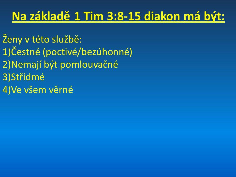 Na základě 1 Tim 3:8-15 diakon má být: 1)Čestný (poctivý/bezúhonný) 2)Ne dvojaký v řeči (ne neupřímný) 3)Nemá být oddán mnohému pití vína 4)Nemá být hanebně ziskuchtivý 5)Má mít tajemství víry v čistém svědomí 6)Má být nejprve vyzkoušen, a jeli bez úhony, může konat svoji službu 7)Muž jedné ženy (být jednou ženatý – ve smyslu být oddaný svému partnerovy) 8)Má dobře vychovávat své děti a vůbec celou rodinu