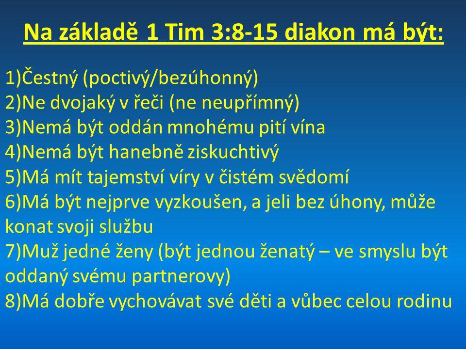 Na základě 1 Tim 3:8-15 diakon má být: 1)Čestný (poctivý/bezúhonný) 2)Ne dvojaký v řeči (ne neupřímný) 3)Nemá být oddán mnohému pití vína 4)Nemá být h