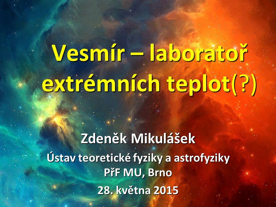 Vesmír – laboratoř extrémních teplot(?) Zdeněk Mikulášek Ústav teoretické fyziky a astrofyziky PřF MU, Brno 28.
