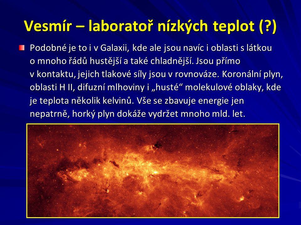 Vesmír – laboratoř nízkých teplot (?) Podobné je to i v Galaxii, kde ale jsou navíc i oblasti s látkou o mnoho řádů hustější a také chladnější.