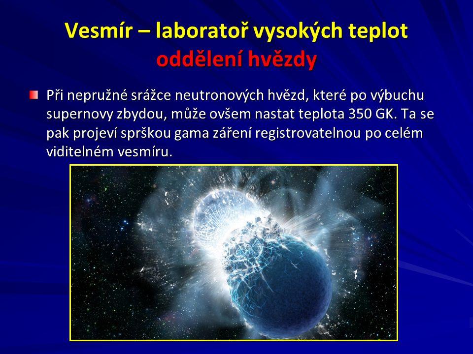 Vesmír – laboratoř vysokých teplot oddělení hvězdy Při nepružné srážce neutronových hvězd, které po výbuchu supernovy zbydou, může ovšem nastat teplota 350 GK.