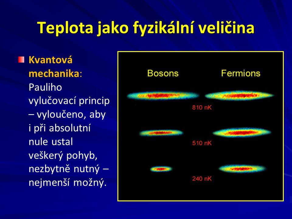 Teplota jako fyzikální veličina Kvantová mechanika: Pauliho vylučovací princip – vyloučeno, aby i při absolutní nule ustal veškerý pohyb, nezbytně nutný – nejmenší možný.