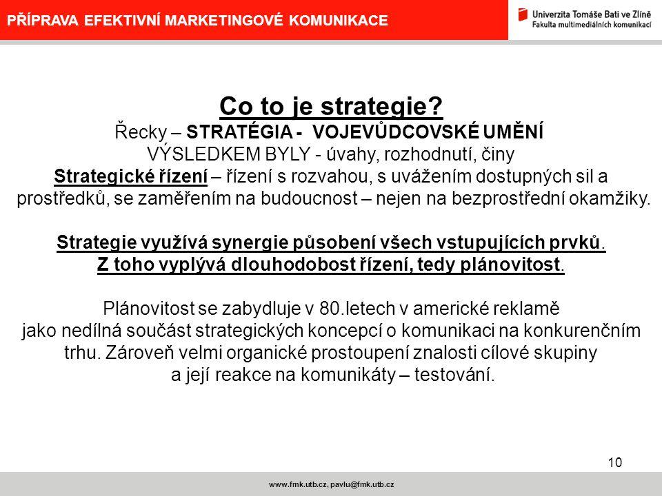 10 www.fmk.utb.cz, pavlu@fmk.utb.cz PŘÍPRAVA EFEKTIVNÍ MARKETINGOVÉ KOMUNIKACE Co to je strategie? Řecky – STRATÉGIA - VOJEVŮDCOVSKÉ UMĚNÍ VÝSLEDKEM B
