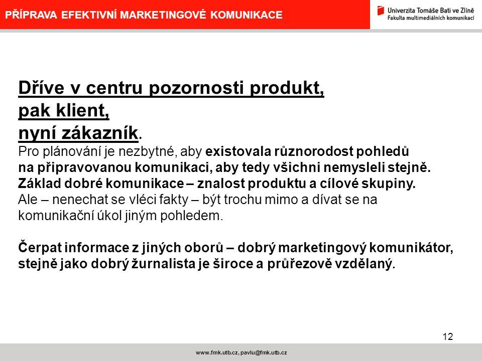 12 www.fmk.utb.cz, pavlu@fmk.utb.cz PŘÍPRAVA EFEKTIVNÍ MARKETINGOVÉ KOMUNIKACE Dříve v centru pozornosti produkt, pak klient, nyní zákazník. Pro pláno
