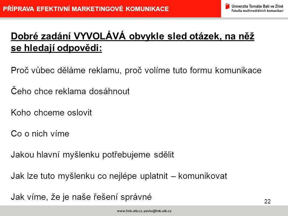 22 www.fmk.utb.cz, pavlu@fmk.utb.cz PŘÍPRAVA EFEKTIVNÍ MARKETINGOVÉ KOMUNIKACE Dobré zadání VYVOLÁVÁ obvykle sled otázek, na něž se hledají odpovědi: