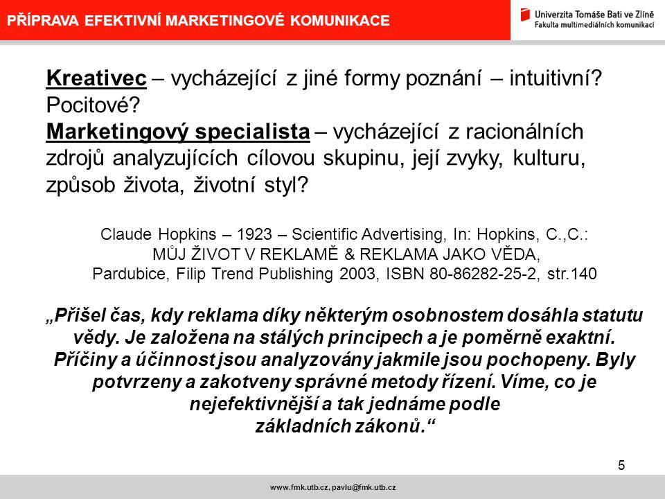 5 www.fmk.utb.cz, pavlu@fmk.utb.cz PŘÍPRAVA EFEKTIVNÍ MARKETINGOVÉ KOMUNIKACE Kreativec – vycházející z jiné formy poznání – intuitivní? Pocitové? Mar