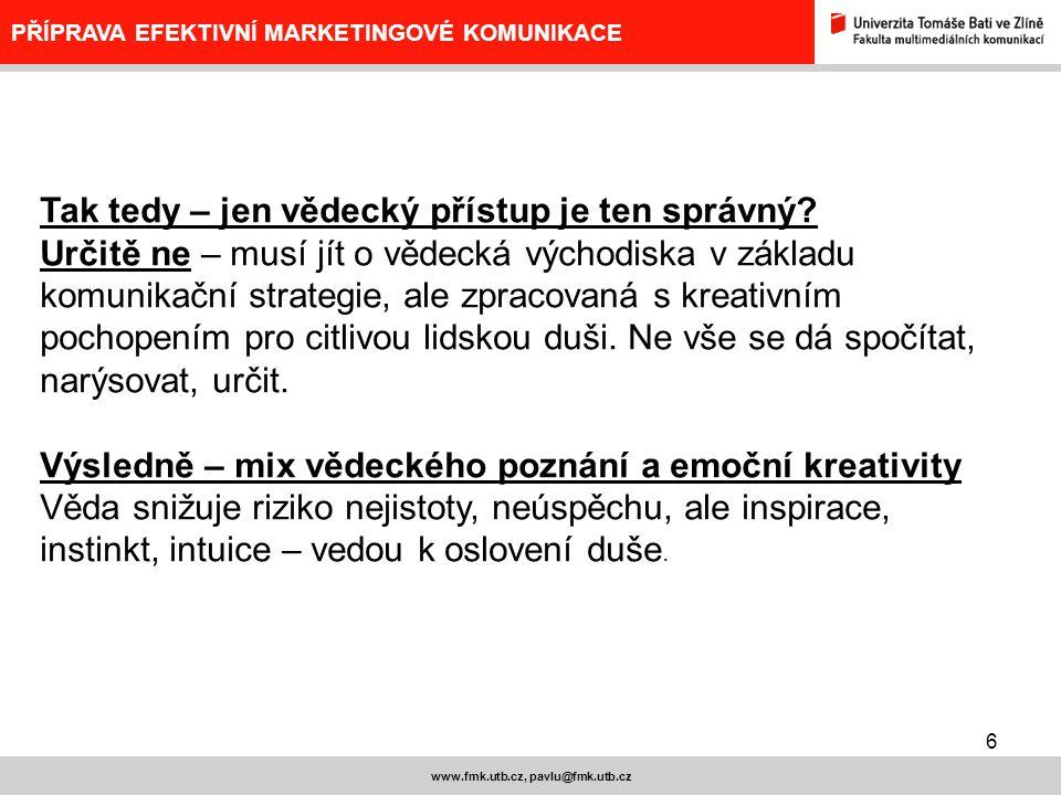 17 www.fmk.utb.cz, pavlu@fmk.utb.cz PŘÍPRAVA EFEKTIVNÍ MARKETINGOVÉ KOMUNIKACE JINÝ POHLED NA BRIEF Schéma klientského – komunikačního briefu: 1.Marketingový cíl 2.Komunikační cíl 3.Cílové skupiny 4.Co chceme, aby si cílové skupiny myslely – jádro komunikační strategie (příslib = jedinečný prodejní argument – unique selling proposition, unique advertising proposition; podpora – soubor argumentů, které podporují pravdivost příslibu; relevantnost –určuje, jaká komunikace je vhodná pro daný produkt a cílovou skupinu) 5.