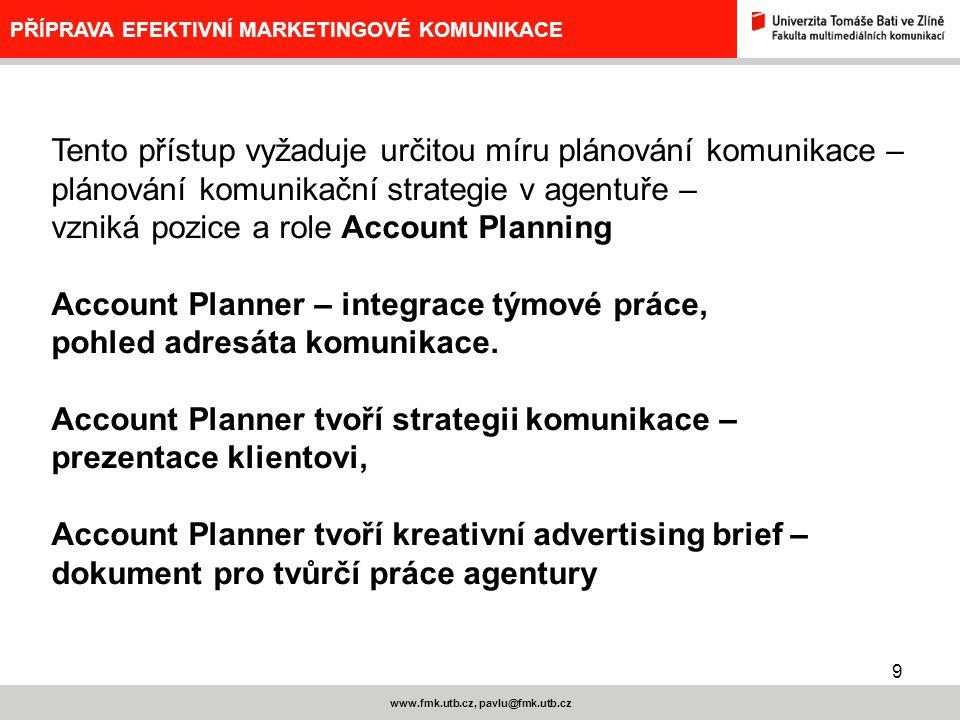 20 www.fmk.utb.cz, pavlu@fmk.utb.cz PŘÍPRAVA EFEKTIVNÍ MARKETINGOVÉ KOMUNIKACE JEŠTĚ JEDEN POHLED NA KLIENTSKÝ BRIEF INFORMACE O ZADAVATELI KOMUNIKACE – VÝCHODISKO, následuje: 1.Celková charakteristika relevantního trhu 2.Celková charakteristika dosavadní marketingové komunikace zadavatele 3.Brand 4.Produkt 5.Hlavní, klíčový prospěch pro spotřebitele 6.Target group - cílová skupina 7.Představa klienta o připravované komunikaci 8.Marketingový cíl 9.Komunikační cíl 10.Konkurenční informace 11.Povinné a omezující faktory 12.Kritéria hodnocení dosažených efektů 13.Nejvýznamnější - nejvážnější možné komplikace a problémy 14.Termíny a finance 15.Systém schvalování