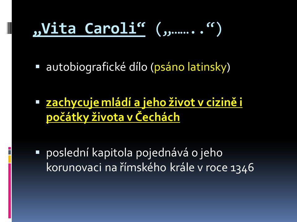 """""""Vita Caroli (""""…….. )  autobiografické dílo (psáno latinsky)  zachycuje mládí a jeho život v cizině i počátky života v Čechách  poslední kapitola pojednává o jeho korunovaci na římského krále v roce 1346"""