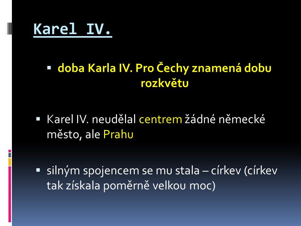 Karel IV. doba Karla IV. Pro Čechy znamená dobu rozkvětu  Karel IV.