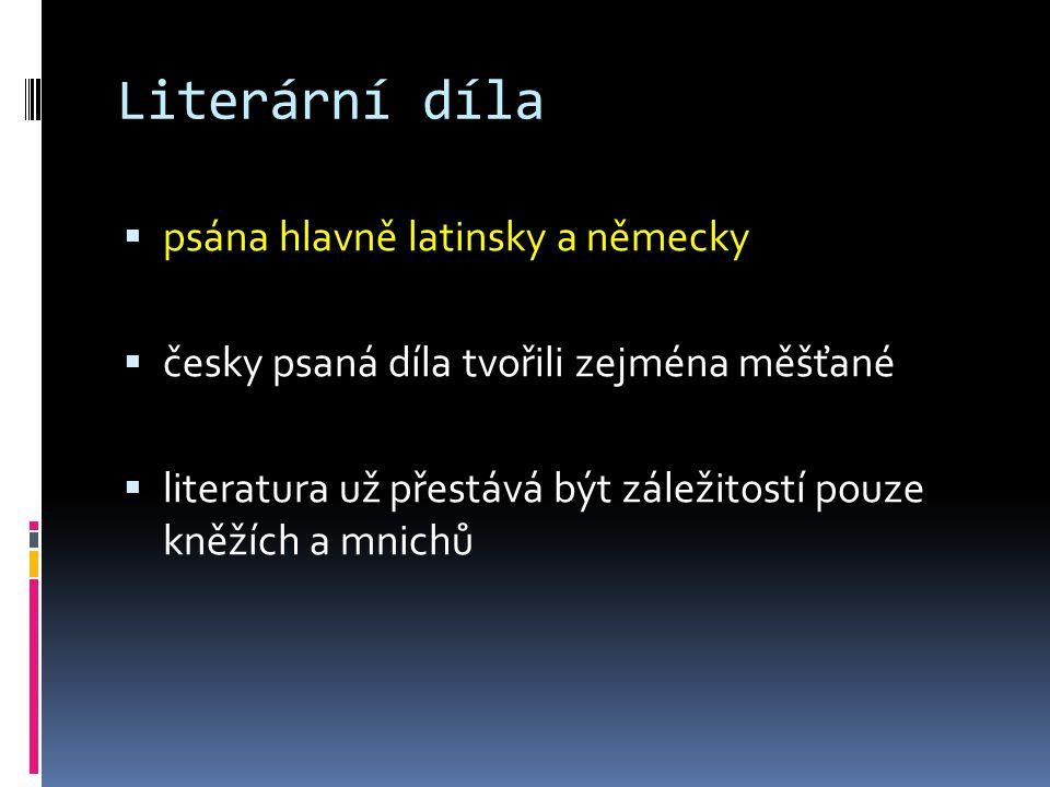 Literární díla  psána hlavně latinsky a německy  česky psaná díla tvořili zejména měšťané  literatura už přestává být záležitostí pouze kněžích a mnichů