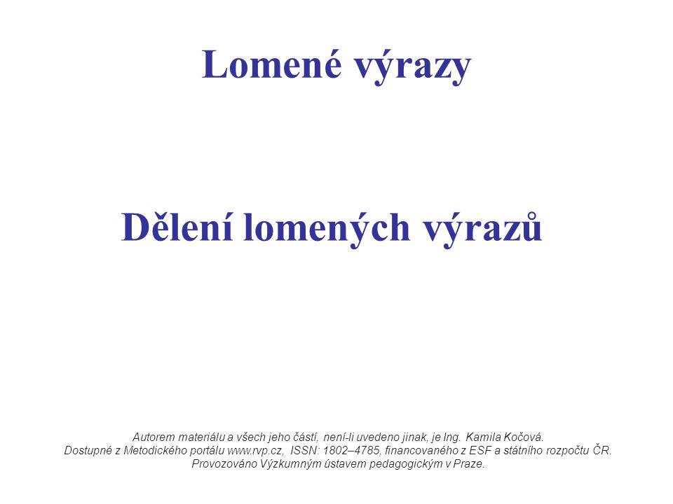 Lomené výrazy Dělení lomených výrazů Autorem materiálu a všech jeho částí, není-li uvedeno jinak, je Ing. Kamila Kočová. Dostupné z Metodického portál
