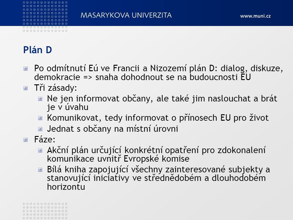 Plán D Po odmítnutí Eú ve Francii a Nizozemí plán D: dialog, diskuze, demokracie => snaha dohodnout se na budoucnosti EU Tři zásady: Ne jen informovat