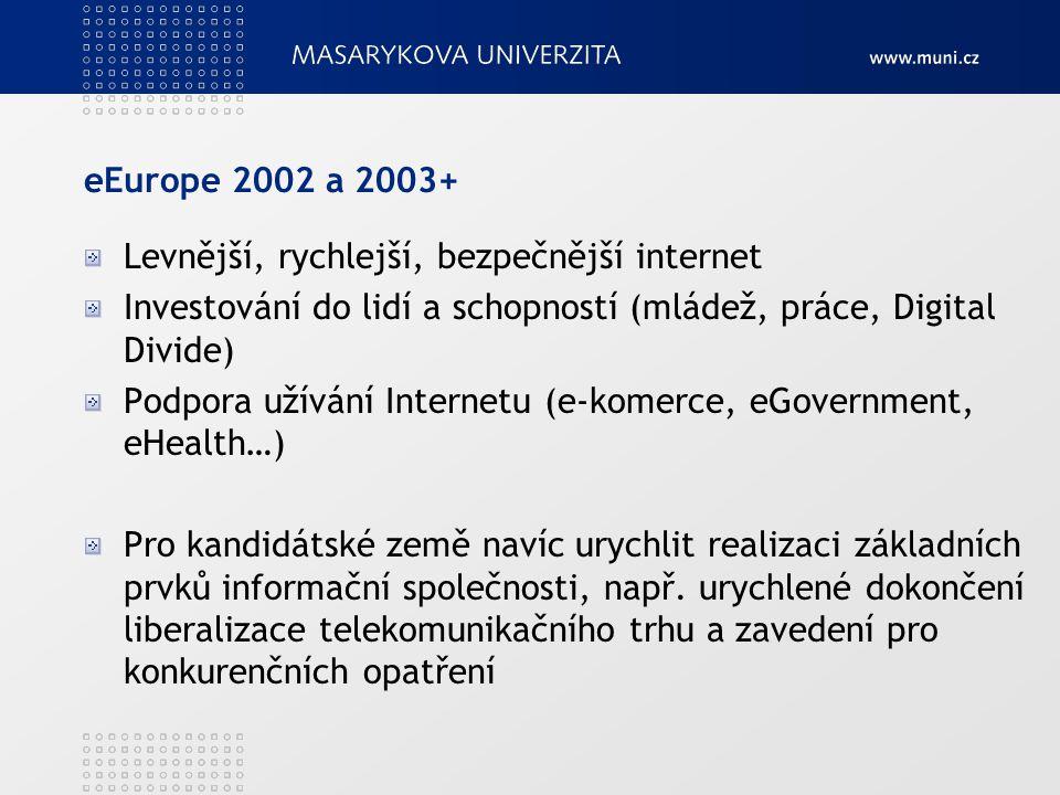 eEurope 2002 a 2003+ Levnější, rychlejší, bezpečnější internet Investování do lidí a schopností (mládež, práce, Digital Divide) Podpora užívání Internetu (e-komerce, eGovernment, eHealth…) Pro kandidátské země navíc urychlit realizaci základních prvků informační společnosti, např.