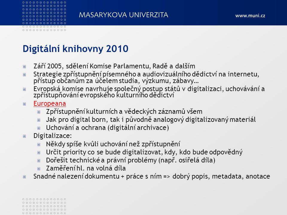 Digitální knihovny 2010 Září 2005, sdělení Komise Parlamentu, Radě a dalším Strategie zpřístupnění písemného a audiovizuálního dědictví na internetu, přístup občanům za účelem studia, výzkumu, zábavy… Evropská komise navrhuje společný postup států v digitalizaci, uchovávání a zpřístupňování evropského kulturního dědictví Europeana Zpřístupnění kulturních a vědeckých záznamů všem Jak pro digital born, tak i původně analogový digitalizovaný materiál Uchování a ochrana (digitální archivace) Digitalizace: Někdy spíše kvůli uchování než zpřístupnění Určit priority co se bude digitalizovat, kdy, kdo bude odpovědný Dořešit technické a právní problémy (např.