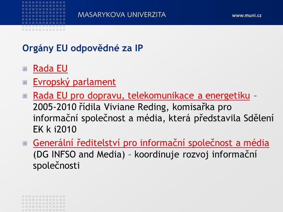 Orgány EU odpovědné za IP Rada EU Evropský parlament Rada EU pro dopravu, telekomunikace a energetikuRada EU pro dopravu, telekomunikace a energetiku – 2005-2010 řídila Viviane Reding, komisařka pro informační společnost a média, která představila Sdělení EK k i2010 Generální ředitelství pro informační společnost a média Generální ředitelství pro informační společnost a média (DG INFSO and Media) – koordinuje rozvoj informační společnosti
