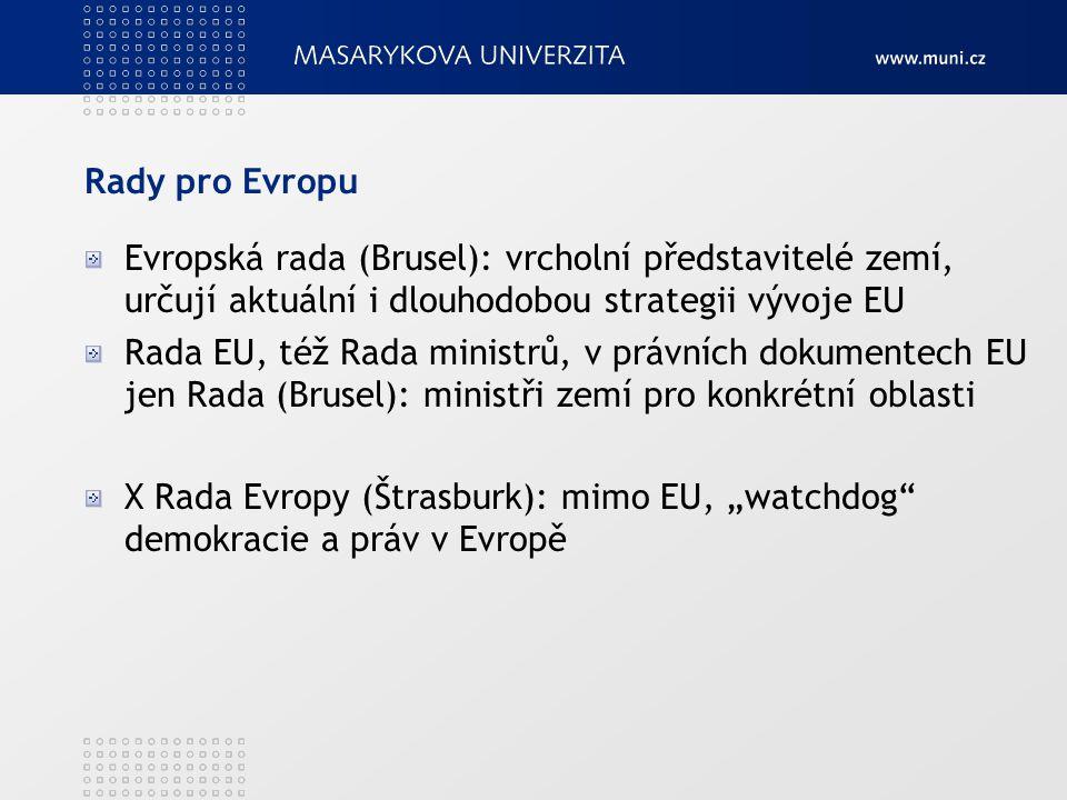 """Rady pro Evropu Evropská rada (Brusel): vrcholní představitelé zemí, určují aktuální i dlouhodobou strategii vývoje EU Rada EU, též Rada ministrů, v právních dokumentech EU jen Rada (Brusel): ministři zemí pro konkrétní oblasti X Rada Evropy (Štrasburk): mimo EU, """"watchdog demokracie a práv v Evropě"""