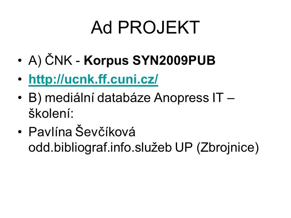 Ad PROJEKT A) ČNK - Korpus SYN2009PUB http://ucnk.ff.cuni.cz/ B) mediální databáze Anopress IT – školení: Pavlína Ševčíková odd.bibliograf.info.služeb UP (Zbrojnice)