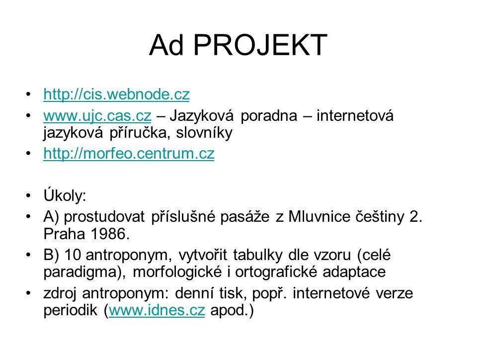 Ad PROJEKT http://cis.webnode.cz www.ujc.cas.cz – Jazyková poradna – internetová jazyková příručka, slovníkywww.ujc.cas.cz http://morfeo.centrum.cz Úkoly: A) prostudovat příslušné pasáže z Mluvnice češtiny 2.