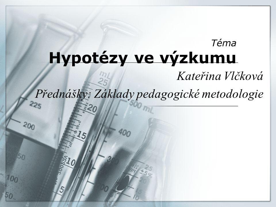 Téma Hypotézy ve výzkumu Kateřina Vlčková Přednášky: Základy pedagogické metodologie