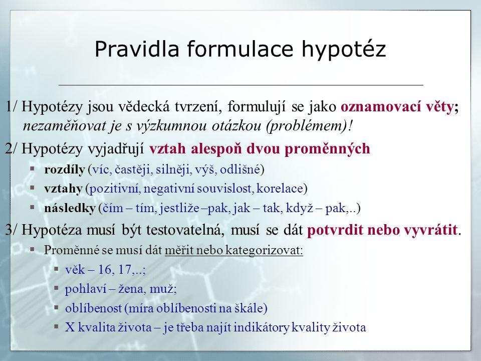 Pravidla formulace hypotéz 1/ Hypotézy jsou vědecká tvrzení, formulují se jako oznamovací věty; nezaměňovat je s výzkumnou otázkou (problémem)! 2/ Hyp