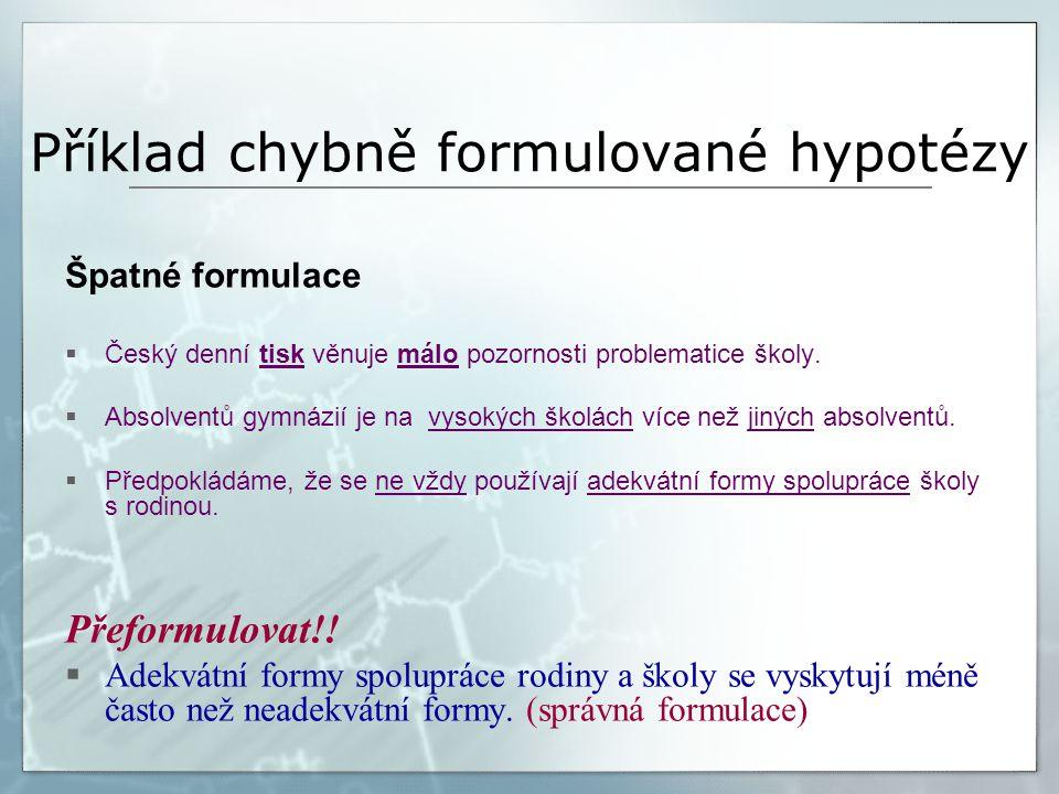 Příklad chybně formulované hypotézy Špatné formulace  Český denní tisk věnuje málo pozornosti problematice školy.  Absolventů gymnázií je na vysokýc