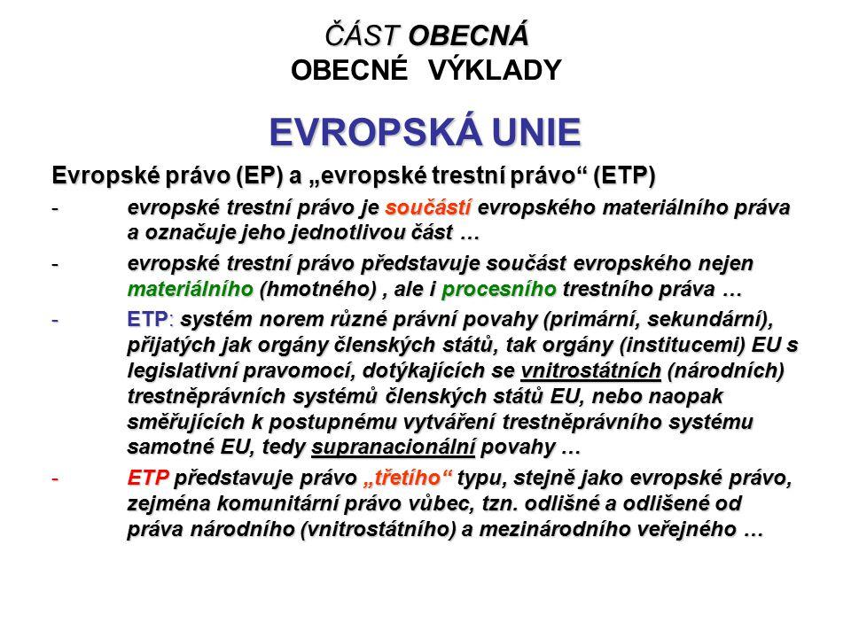 """ČÁST OBECNÁ ČÁST OBECNÁ OBECNÉ VÝKLADY EVROPSKÁ UNIE Evropské právo (EP) a """"evropské trestní právo (ETP) -evropské trestní právo je součástí evropského materiálního práva a označuje jeho jednotlivou část … -evropské trestní právo představuje součást evropského nejen materiálního (hmotného), ale i procesního trestního práva … -ETP: systém norem různé právní povahy (primární, sekundární), přijatých jak orgány členských států, tak orgány (institucemi) EU s legislativní pravomocí, dotýkajících se vnitrostátních (národních) trestněprávních systémů členských států EU, nebo naopak směřujících k postupnému vytváření trestněprávního systému samotné EU, tedy supranacionální povahy … -ETP představuje právo """"třetího typu, stejně jako evropské právo, zejména komunitární právo vůbec, tzn."""