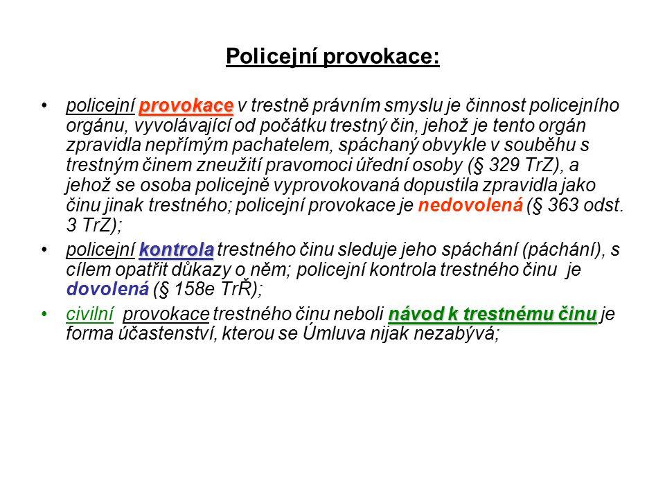 Policejní provokace: provokacepolicejní provokace v trestně právním smyslu je činnost policejního orgánu, vyvolávající od počátku trestný čin, jehož je tento orgán zpravidla nepřímým pachatelem, spáchaný obvykle v souběhu s trestným činem zneužití pravomoci úřední osoby (§ 329 TrZ), a jehož se osoba policejně vyprovokovaná dopustila zpravidla jako činu jinak trestného; policejní provokace je nedovolená (§ 363 odst.