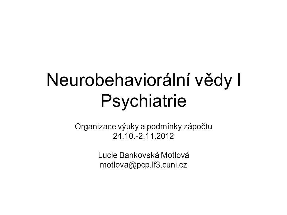 Neurobehaviorální vědy I Psychiatrie Organizace výuky a podmínky zápočtu 24.10.-2.11.2012 Lucie Bankovská Motlová motlova@pcp.lf3.cuni.cz