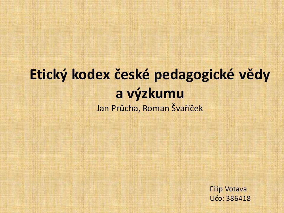 Etický kodex české pedagogické vědy a výzkumu Jan Průcha, Roman Švaříček Filip Votava Učo: 386418