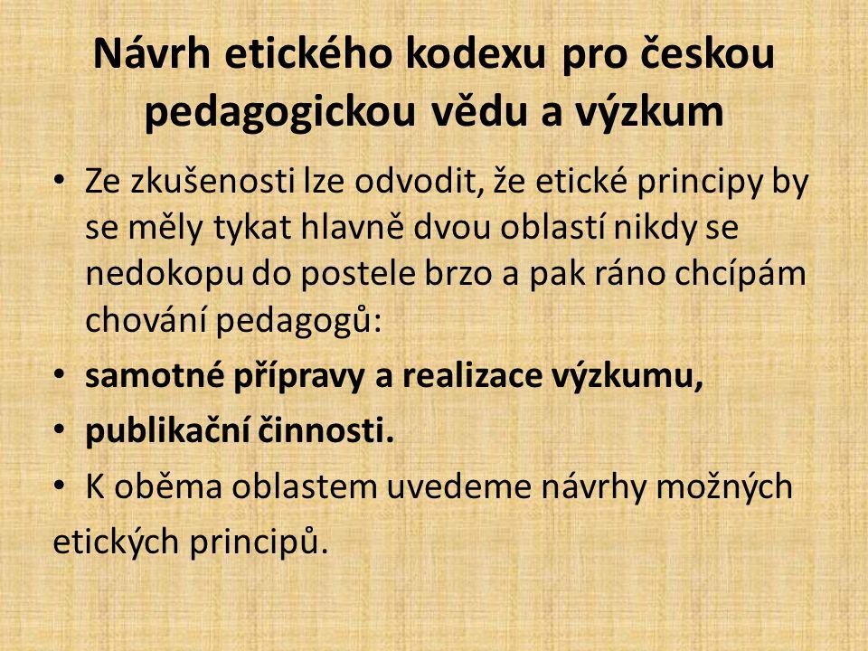 Návrh etického kodexu pro českou pedagogickou vědu a výzkum Ze zkušenosti lze odvodit, že etické principy by se měly tykat hlavně dvou oblastí nikdy s