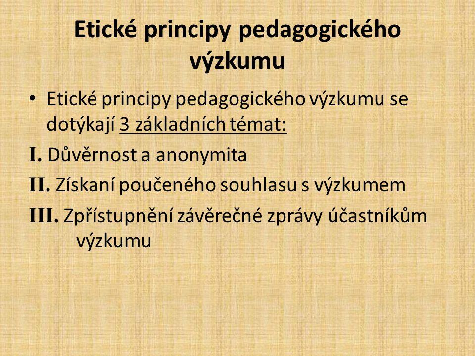 Etické principy pedagogického výzkumu Etické principy pedagogického výzkumu se dotýkají 3 základních témat: I. Důvěrnost a anonymita II. Získaní pouče
