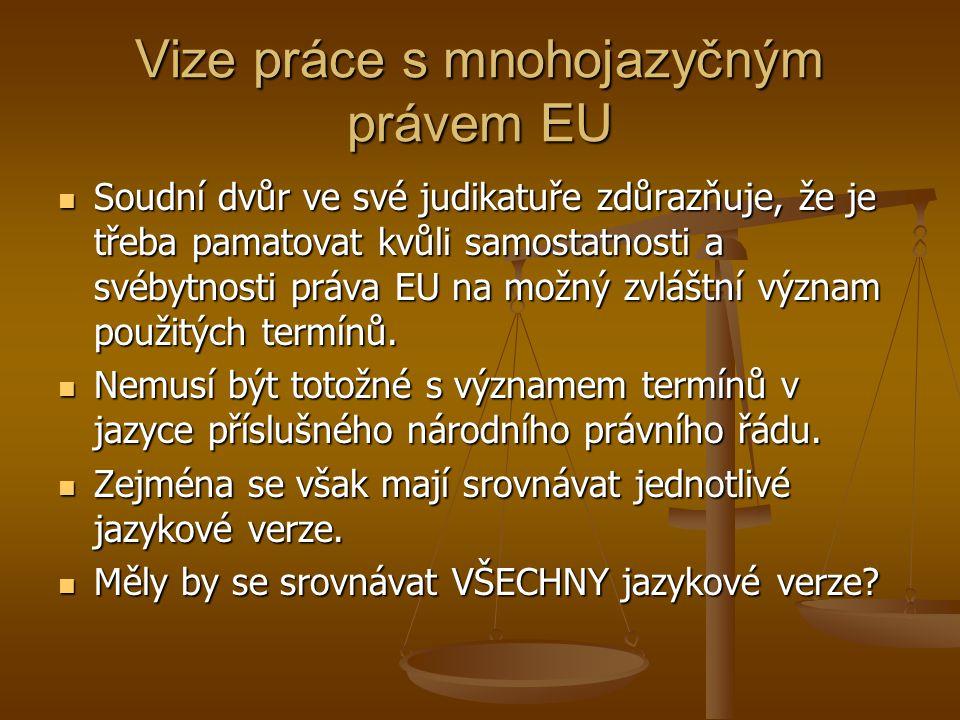 Vize práce s mnohojazyčným právem EU Soudní dvůr ve své judikatuře zdůrazňuje, že je třeba pamatovat kvůli samostatnosti a svébytnosti práva EU na možný zvláštní význam použitých termínů.