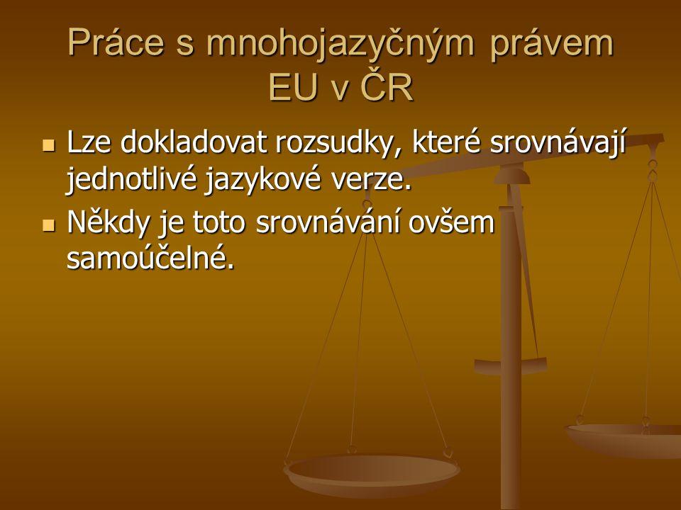 Práce s mnohojazyčným právem EU v ČR Lze dokladovat rozsudky, které srovnávají jednotlivé jazykové verze.