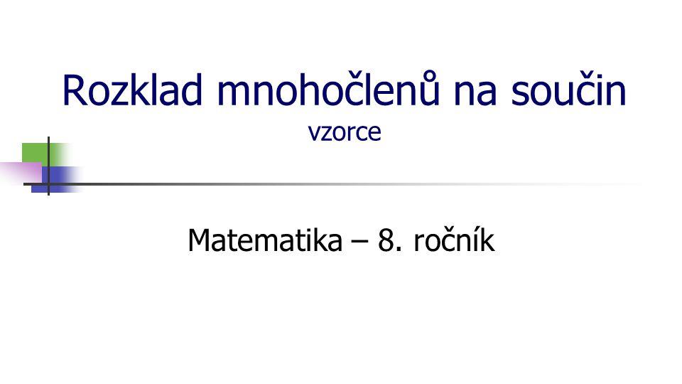 Rozklad mnohočlenů na součin vzorce Matematika – 8. ročník